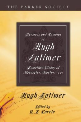 Sermons and Remains of Hugh Latimer, Sometime Bishop of Worcester, Martyr, 1555