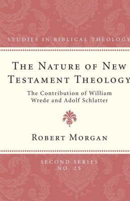 The Nature of New Testament Theology: The Contribution of William Wrede and Adolf Schlatter