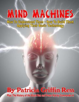 Mind Machines: How to Understand Them- How to Build Them - Applying Their Basic Technology