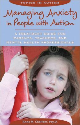 Managing Anxiety in People with Autism: A Treatment Guide for Parents, Teachers, and Mental Health Professionals