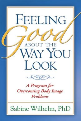 Feeling Good about the Way You Look: A Program for Overcoming Body Image Problems