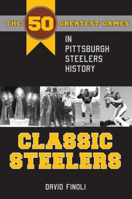 Classic Steelers: The 50 Greatest Games in Pittsburgh Steelers History