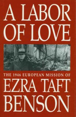 Labor of Love: The 1946 Mission of Ezra Taft Benson