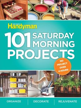 101 Saturday Morning Projects Organize - Decorate - Rejuvenate No Project Over 4 Hours!: Organize - Decorate - Rejuvenateno Project Over 4 Hours!