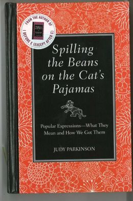 Spilling the Beans on the Cat's Pajamas: Popular Expressions-What They Mean and How We Got Them