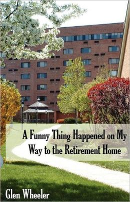 A Funny Thing Happened on My Way to the Retirement Home: Ageless Humor with Some Inspirational Thoughts, Too