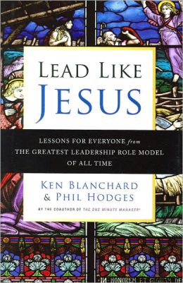 Lead Like Jesus: Lessons for Everyone from the Greatest Leadership Role Model of All Time