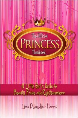 The Official Princess Handbook: A Little Girl's Guide to Beauty, Poise, and Righteousness