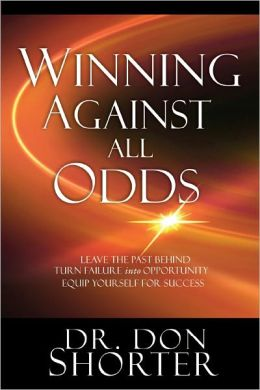 Winning Against All Odds: Leave the Past Behind, Turn Failure to Opportunity, Equip Yourself for Success
