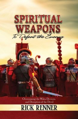Spiritual Weapons to Defeat the Enemy: Overcoming the Wiles, Devices, and Deception of the Devil