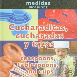 Cucharaditas, Cucharadas y Tazas/Teaspoons, Tablespoons, And Cups = Teaspoons, Tablespoons, and Cups