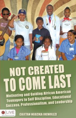 Not Created To Come Last: Motivating African American Teens to Discipline, Educational Success, Professionalism and Leadersip