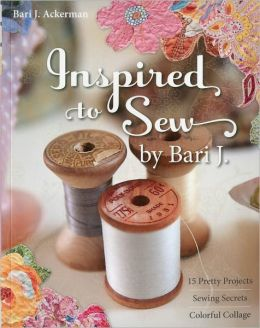 Inspired to Sew by Bari J.: 15 Pretty Projects -- Sewing Secrets -- Colorful Collage