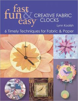 Fast, Fun & Easy Creative Fabric Clocks: 6 Timely Techniques for Fabric & Paper (PagePerfect NOOK Book)