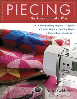 Piecing the Piece O' Cake Way: 15 Skill-Building Projects - 27 Quilts Today's Guide to Quilting Basics - Color Choices Made Easy