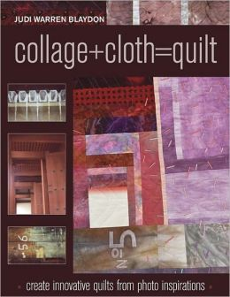 Collage+Cloth=Quilts: Create Innovative Quilts from Photo Inspirations (PagePerfect NOOK Book)