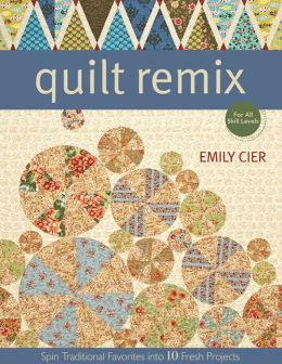 Quilt Remix: Spin Traditional Favorites into 10 Fresh Projects