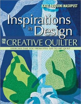 Inspirations in Design for the Creative Quilter: Exercises Take Your from Still Life to Art Quilt