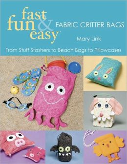Fast, Fun & Easy Fabric Critter Bags: From Stuff Stashers to Beach Bags to Pillowcases (PagePerfect NOOK Book)