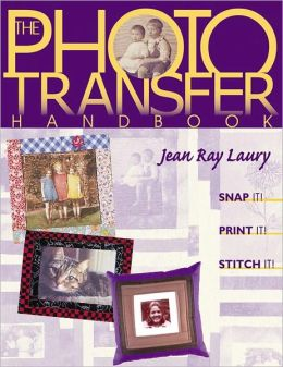 The Photo Transfer Handbook: Snap It! Print It! Stitch It! (PagePerfect NOOK Book)