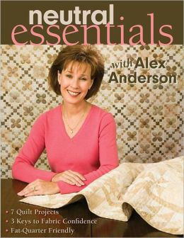 Neutral Essentials with Alex Anderson: 7 Quilt Projects, 3 Keys to Fabric Confidence, Fat-Quarter Friendly