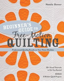 Beginner's Guide to Free-Motion Quilting: 50+ Visual Tutorials to Get You Started * Professional-Quality Results on Your Home Machine
