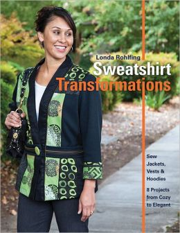 Sweatshirt Transformations: Sew Jackets, Vests & Hoodies * 8 Projects from Cozy to Elegant