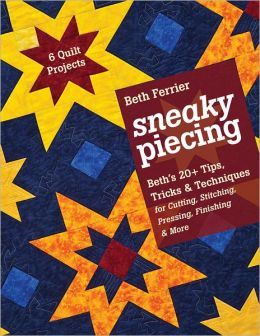 Sneaky Piecing: Beth's 20+ Tips, Tricks & Techniques for Piecing, Stitching, Cutting, Finishing, Pressing & More * 6 Quilt Projects