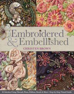 Embroidered & Embellished: 85 Stitches Using Thread, Floss, Ribbon, Beads & More * Step-by-Step Visual Guide