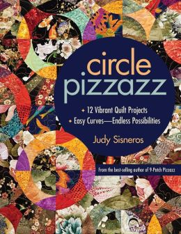 Circle Pizzazz: 12 Vibrant Quilt Projects * Easy Curves - Endless Possibilities