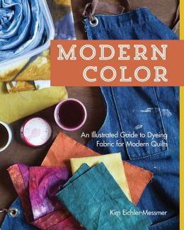 Modern Color--An Illustrated Guide to Dyeing Fabric for Modern Quilts