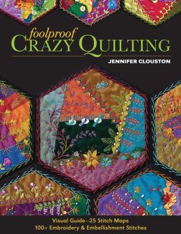 Foolproof Crazy Quilting: Visual Guide--25 Stitch Maps * 100+ Embroidery & Embellishment Stitches