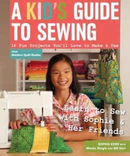 A Kid's Guide to Sewing: Learn to Sew with Sophie & Her Friends * 16 Fun Projects You'll Love to Make & Use