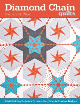 Diamond Chain Quilts: 10 Skill-Building Projects * Dynamic Star, Daisy & Pinwheel