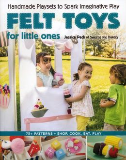 Felt Toys for Little Ones: Handmade Playsets to Spark Imaginative Play [With CDROM]