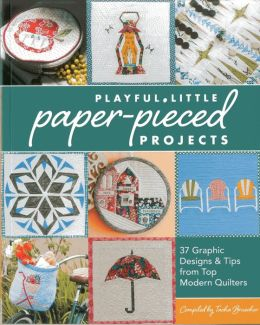 Playful Little Paper-Pieced Projects: 37 Graphic Designs & Tips from Top Modern Quilters [With CDROM]