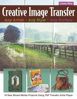 Creative Image Transfer-Any Artist, Any Style, Any Surface: 16 New Mixed-Media Projects Using TAP Transfer Artist Paper