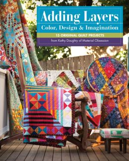 Adding Layers--Color, Design & Imagination: 15 Original Quilt Projects from Kathy Doughty of Material Obsession