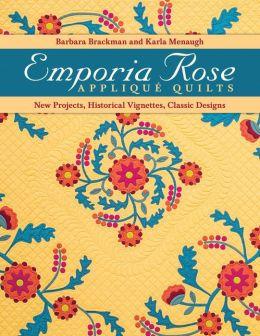 Emporia Rose Appliqué Quilts: New Projects, Historical Vignettes, Classic Designs