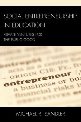 Social Entrepreneurship in Education: Private Ventures for the Public Good