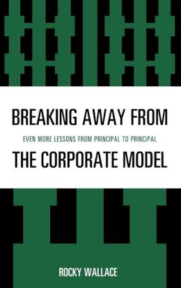 Breaking Away from the Corporate Model : Even More Lessons from Principal to Principal