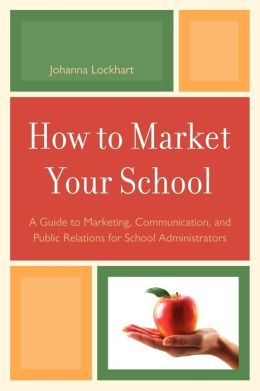 How to Market Your School: A Guide to Marketing, Communication, and Public Relations for School Administrators A Guide to Marketing, Communication, and Public Relations for School Administrators