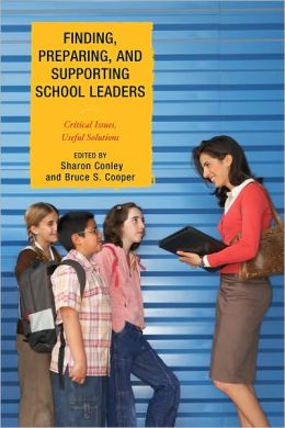 Finding, Preparing, and Supporting School Leaders: Critical Issues, Useful Solutions