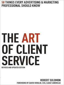 The Art of Client Service, Revised and Updated Edition: 58 Things Every Advertising & Marketing Professional Should Know