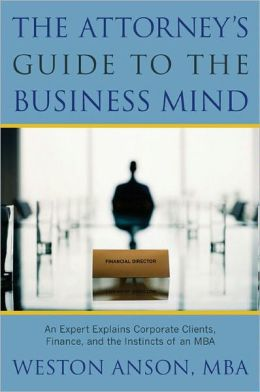 The Attorney's Guide to the Business Mind: An Expert Explains Corporate Clients, Finance, and the Instincts of an MBA