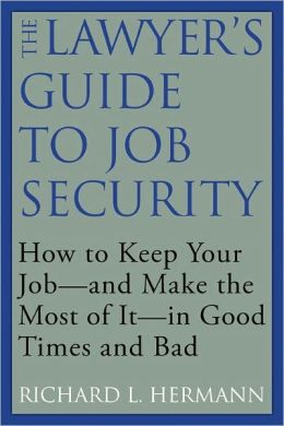 The Lawyer's Guide to Job Security: How to Keep Your Job--and Make the Most of It--in Good Times and Bad