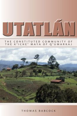 Utatl?n: The Constituted Community of the K'iche' Maya of Q'umarkaj