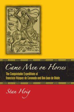 Came Men on Horses: The Conquistador Expeditions of Francisco Vasquez de Coronado and Don Juan de Onate