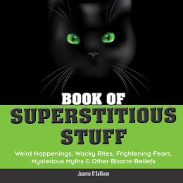 Book of Superstitious Stuff: Weird Happenings, Wacky Rites, Frightening Fears, Mysterious Myths & Other Bizarre Beliefs