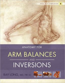 Yoga Mat Companion Four: Anatomy for Arm Balances and Inversions